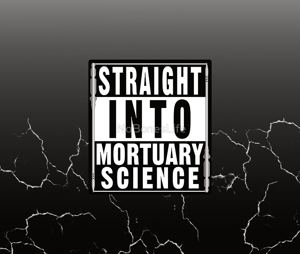 Straight Into Mortuary Science by NoBonesLife