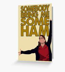 Liz Lemon - Somebody bring me some ham Greeting Card