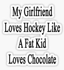 My Girlfriend Loves Hockey Like A Fat Kid Loves Chocolate  Sticker