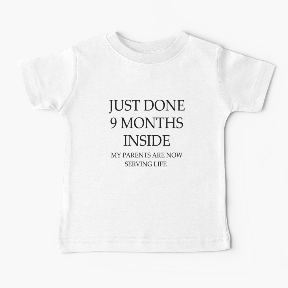 Just Done 9 Months Inside My Parents Are Now Serving Life Baby T-Shirt