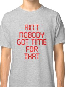 Aint Nobody Got Time For That Classic T-Shirt
