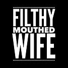 Pop Culture Gift - Filthy Mouthed Wife by LJCM