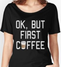 OK, But First COFFEE! Women's Relaxed Fit T-Shirt