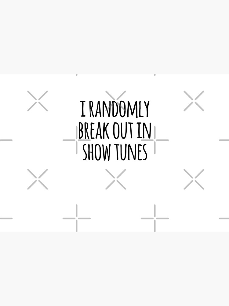 i randomly break out in show tunes by MadEDesigns
