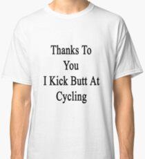 Thanks To You I Kick Butt At Cycling  Classic T-Shirt
