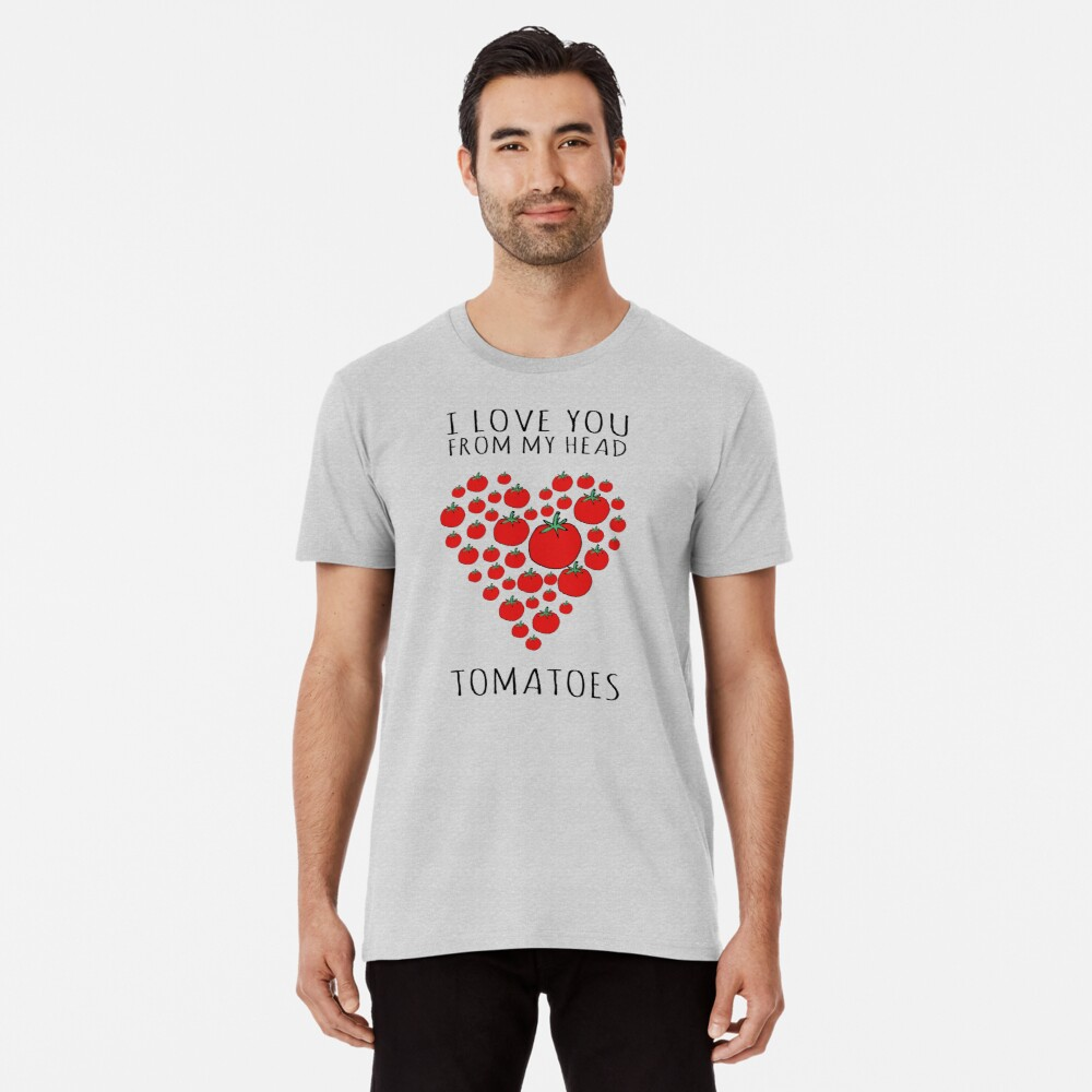I LOVE YOU FROM MY HEAD TOMATOES Premium T-Shirt