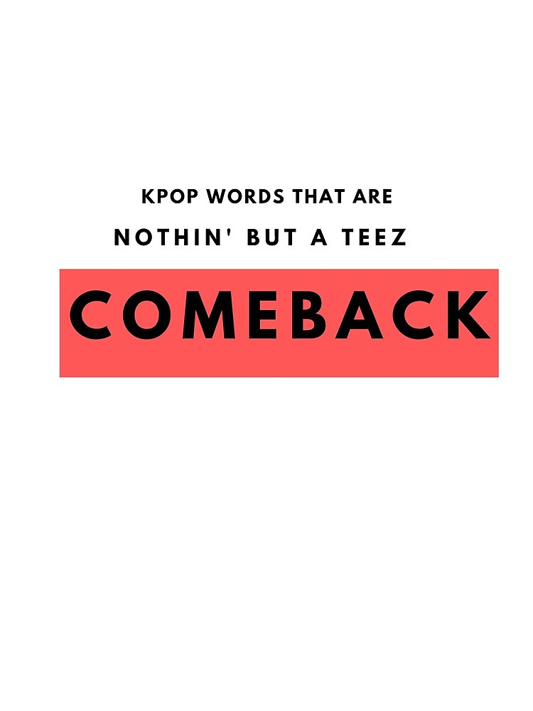 Comeback Kpop Words That Are A Teez by KoreanConven