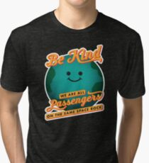 Be Kind - We Are All Passengers on the Same Space Rock Tri-blend T-Shirt