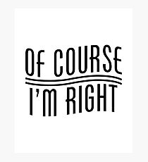 Of Course I'm Right Photographic Print