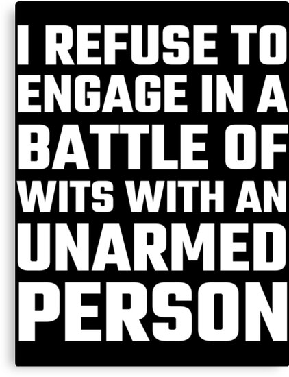 I refuse to engage in a battle of wits by evahhamilton