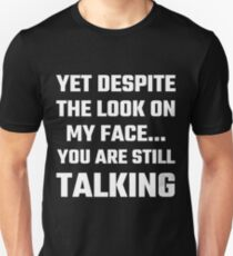 Yet Despite The Look On My Face You Are Still Talking T-Shirt
