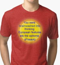 you were brainwashed into thinking european features are the epitome of beauty Tri-blend T-Shirt
