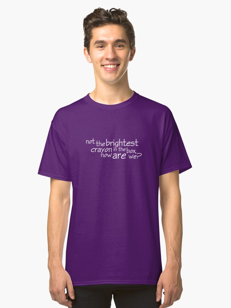 not the brightest crayon in the box now are we classic t shirt by