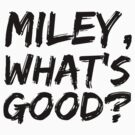 MILEY, WHAT'S GOOD? by Ukulady