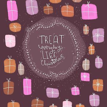 Treat Everyday Like Christmas by aileenswansen
