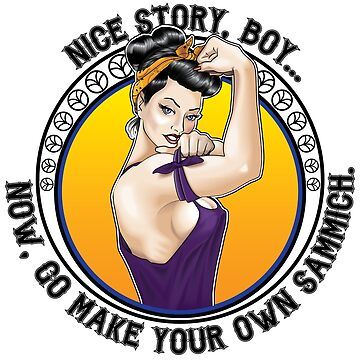 Nice Story, Boy... Go make your own sammich - Rosie Riveter Style Graphic by nealw6971