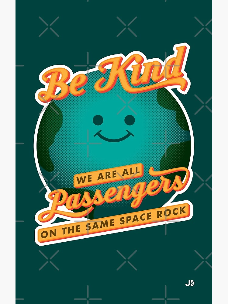 Be Kind - We Are All Passengers on the Same Space Rock by jklettdesigns