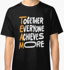 Team Together Everyone Achieves More Inspirational Quotes Classic T-Shirt
