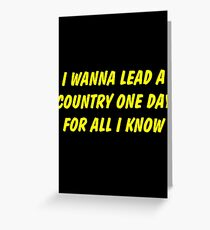 i wanna lead a country one day for all i know Greeting Card