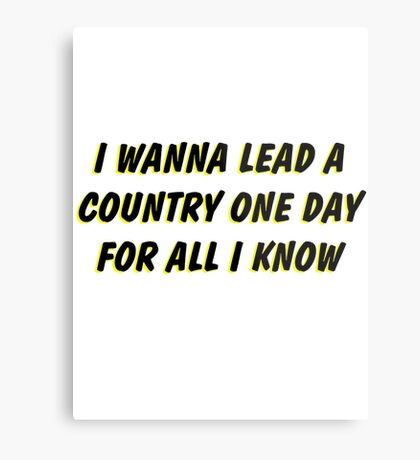 i wanna lead a country one day for all i know 2 Metal Print