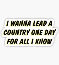 i wanna lead a country one day for all i know 2 Sticker