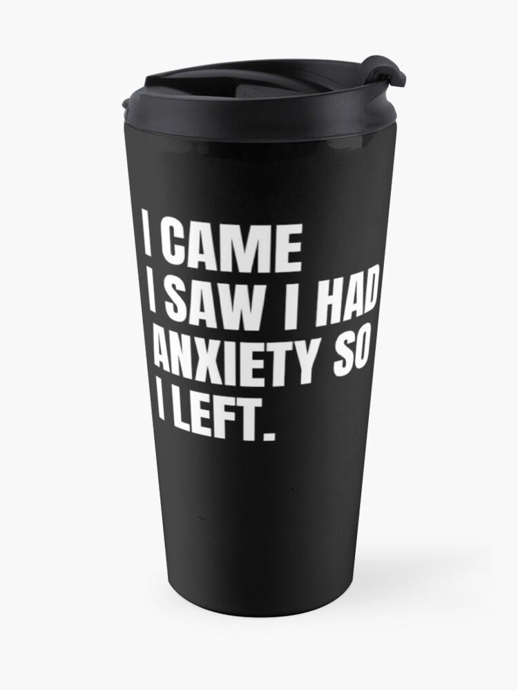 Alternate view of I came I saw I had anxiety so I left Travel Mug