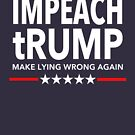 Impeach tRUMP Make Lying Wrong Again by Thelittlelord