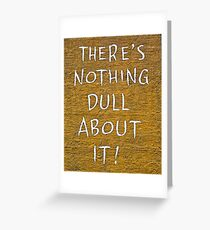There's Nothing Dull About It Greeting Card