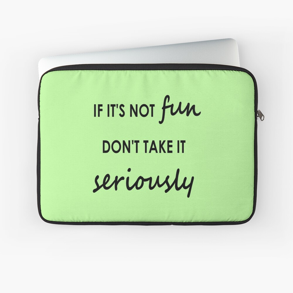 If it's not fun, don't take it seriously - Stationery Laptop Sleeve