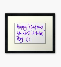 Happy...whatever day... Framed Print