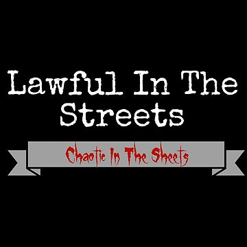Lawful In The Streets, Chaotic In The Sheets by loki13outlaw
