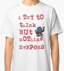 I try to think but nothing happens Classic T-Shirt
