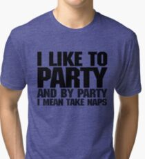 I like to party. And by party I mean take naps. Tri-blend T-Shirt