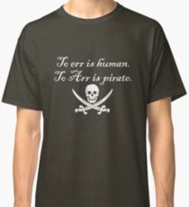 To err is human. To Arr is pirate. Classic T-Shirt