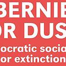 Bernie or Dust: Democratic Socialism or Extinction by dru1138