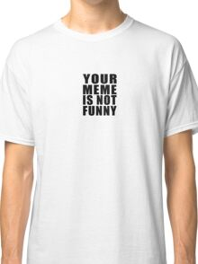 Your Meme is Not Funny ( Black Text ) Classic T-Shirt