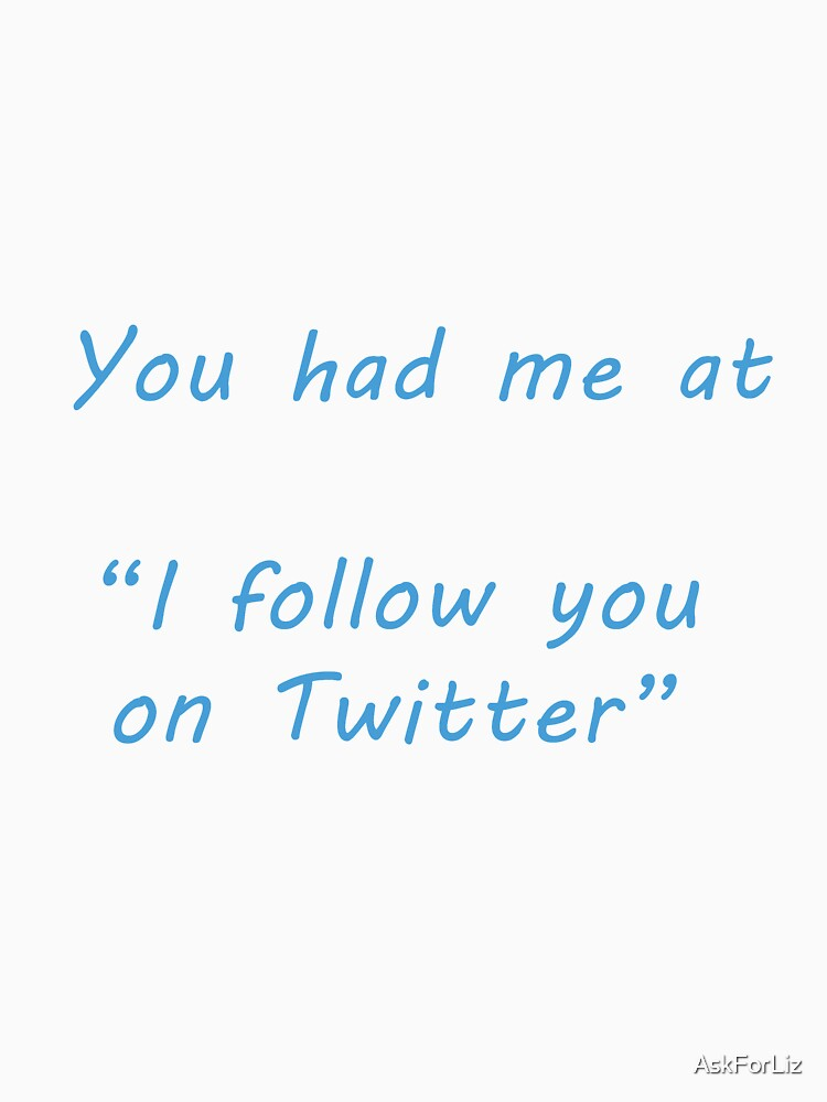You had me at ... Twitter by AskForLiz