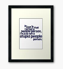 it isn't that i'm not a people person, I'm just not a stupid people person Framed Print
