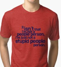 it isn't that i'm not a people person, I'm just not a stupid people person Tri-blend T-Shirt