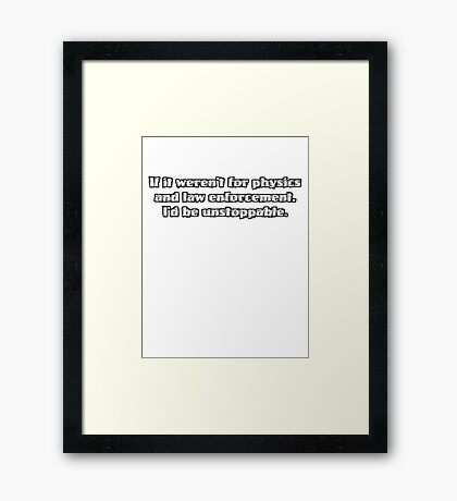 If it weren't for physics and law enforcement, I'd be unstoppable Framed Print