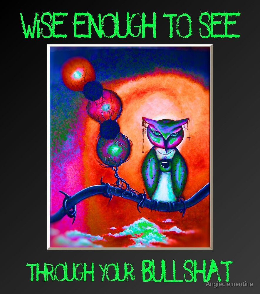 Wise enough to see through your bullshat - by angieclementine by Angieclementine