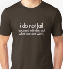 I do not fail. i succeed in finding out what does not work Unisex T-Shirt