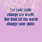 Let Your Smile Change The World But Dont Let The World Change Your Smile 2 by hurmerinta