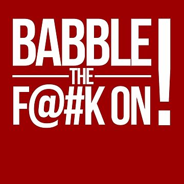 BABBLE THE F@#K ON! by tomryanryan