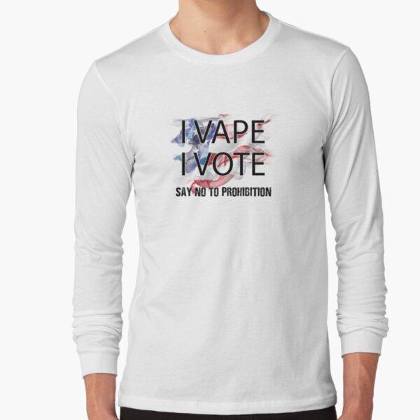 I VAPE I VOTE NO to Prohibition  Long Sleeve T-Shirt