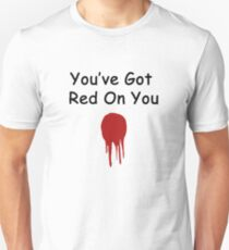You've Got Red On You Unisex T-Shirt