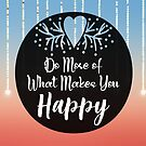 Do More Of What Makes You Happy by hurmerinta