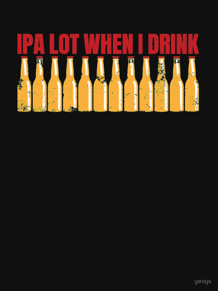 Ipa Lot When I Drink - Ipa von yeoys