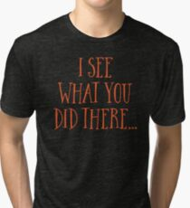 I SEE WHAT YOU DID THERE Tri-blend T-Shirt