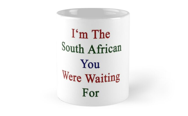 I'm The South African You Were Waiting For  by supernova23